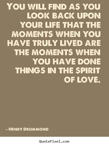 Love sayings - You will find as you look back upon your life that the moments..