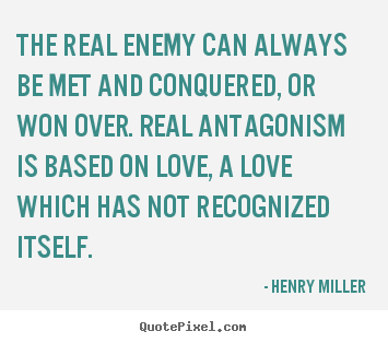 Quotes about love - The real enemy can always be met and conquered, or won over...