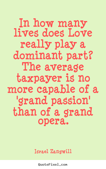 Love quotes - In how many lives does love really play a dominant part? the average..