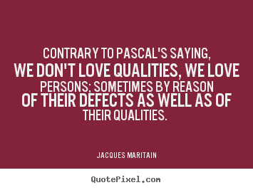 Quotes about love - Contrary to pascal's saying, we don't love qualities, we love..