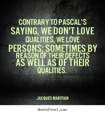 Contrary to pascal's saying, we don't love.. Jacques Maritain top love quotes