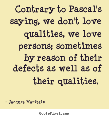 Contrary to pascal's saying, we don't love qualities, we.. Jacques Maritain top love sayings
