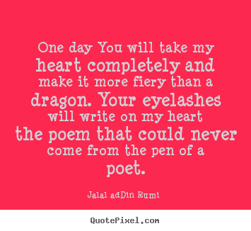 Jalal Ad-Din Rumi picture quotes - One day you will take my heart completely and make.. - Love quote