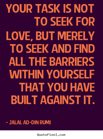 Create custom picture quotes about love - Your task is not to seek for love, but merely..