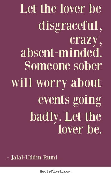 Design your own picture quotes about love - Let the lover be disgraceful, crazy, absent-minded. someone sober will..