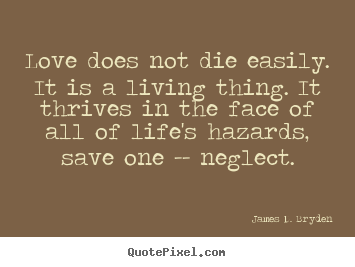 Love does not die easily. it is a living thing. it thrives.. James D. Bryden famous love quotes