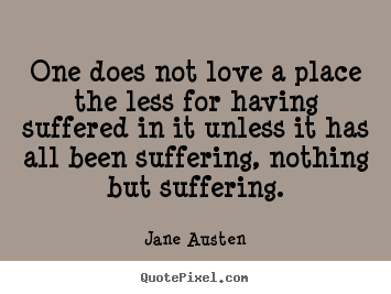 One does not love a place the less for having.. Jane Austen best love quotes