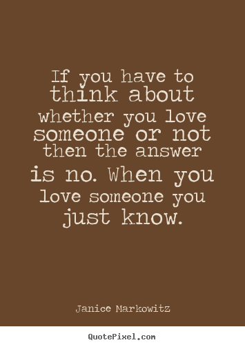 If you have to think about whether you love someone or not then.. Janice Markowitz famous love quotes