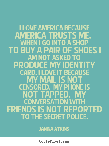 Sayings about love - I love america because america trusts me...