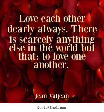 Love quotes - Love each other dearly always. there is scarcely anything..