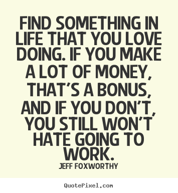 Love quotes - Find something in life that you love doing. if you make a lot..