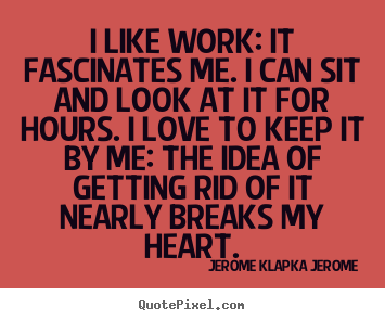 I like work: it fascinates me. i can sit and look at it for.. Jerome Klapka Jerome great love quote