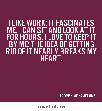 I like work: it fascinates me. i can sit and.. Jerome Klapka Jerome greatest love quote