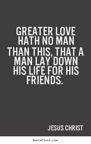 Greater love hath no man than this, that a man.. Jesus Christ  love quotes