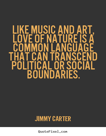 Jimmy Carter picture quotes - Like music and art, love of nature is a common language.. - Love quotes