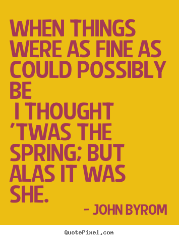 Quotes about love - When things were as fine as could possibly be i thought 'twas the spring;..