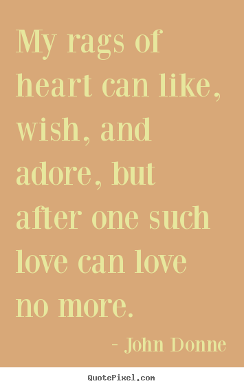 Quote about love - My rags of heart can like, wish, and adore, but after one such..