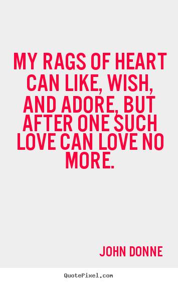 Love quote - My rags of heart can like, wish, and adore, but after one such love..