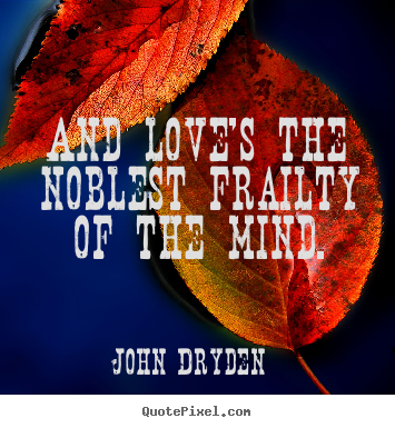 Love quote - And love's the noblest frailty of the mind.