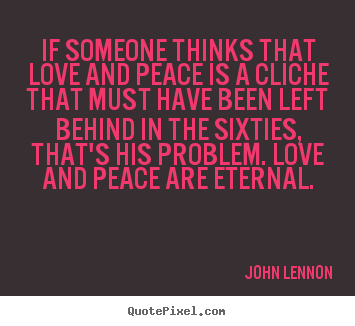 If someone thinks that love and peace is a cliche.. John Lennon popular love quote