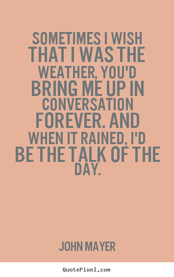 Love quotes - Sometimes i wish that i was the weather, you'd bring me up in conversation..