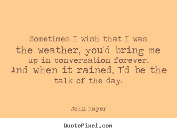 Sometimes i wish that i was the weather, you'd.. John Mayer good love quotes