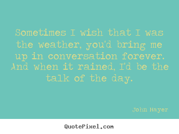 John Mayer picture quotes - Sometimes i wish that i was the weather, you'd bring.. - Love quotes
