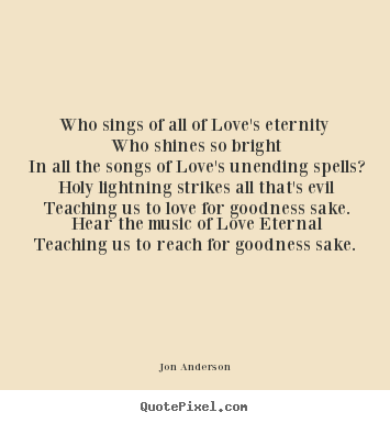 Love quote - Who sings of all of love's eternity who shines so bright in all the..