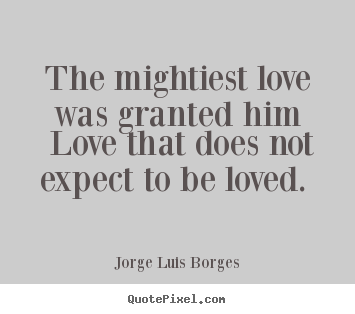 Love quote - The mightiest love was granted him love that does not expect to be loved...