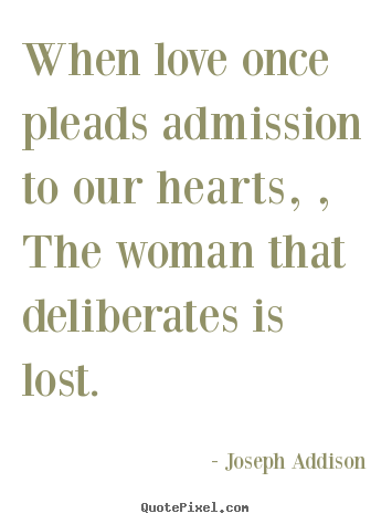 Love quotes - When love once pleads admission to our hearts, , the woman that deliberates..