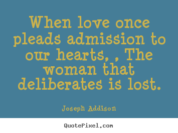 When love once pleads admission to our hearts, , the woman that deliberates.. Joseph Addison popular love quotes