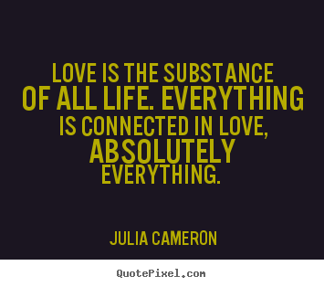 Love is the substance of all life. everything is connected in love,.. Julia Cameron  love quotes