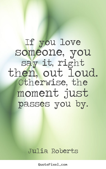 Quotes about love - If you love someone, you say it, right then, out loud. otherwise, the..