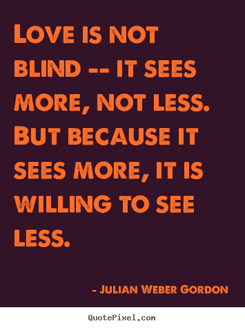 Design your own image quote about love - Love is not blind -- it sees more, not less. but because it sees..