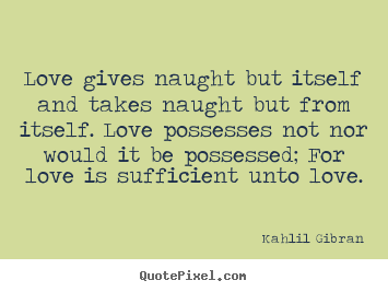 Quote about love - Love gives naught but itself and takes naught but from..