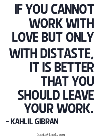 Quotes about love - If you cannot work with love but only with distaste,..