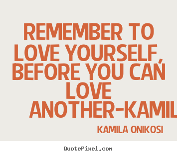 KaMila Onikosi picture quote - Remember to love yourself, before you can love.. - Love quotes