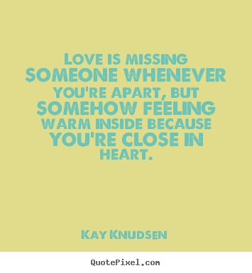 Love is missing someone whenever you're apart, but somehow feeling warm.. Kay Knudsen good love quotes