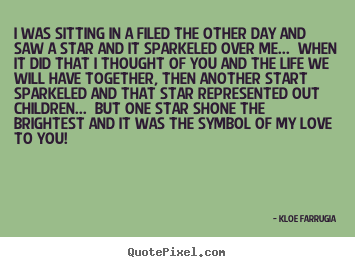 Quotes about love - I was sitting in a filed the other day and saw a..