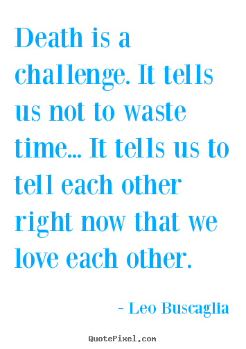 Leo Buscaglia poster quotes - Death is a challenge. it tells us not to waste time... it tells us.. - Love quotes