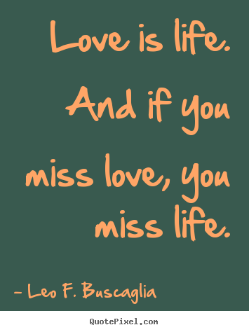Love quote - Love is life. and if you miss love, you miss life.