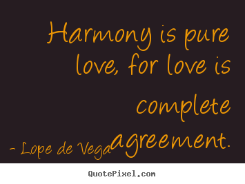 Lope De Vega  photo quote - Harmony is pure love, for love is complete agreement. - Love quotes
