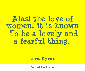 Quote about love - Alas! the love of women! it is known to be a lovely and a fearful..