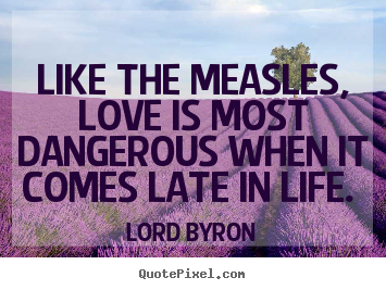 Love quotes - Like the measles, love is most dangerous when it..