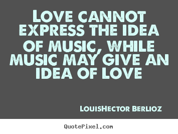 Quote about love - Love cannot express the idea of music, while music may give an idea..