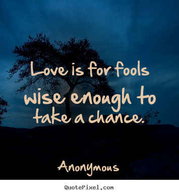 Anonymous picture quote - Love is for fools wise enough to take a chance. - Love quote