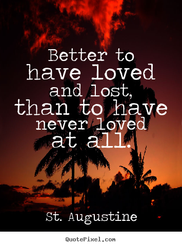 Make custom picture quotes about love - Better to have loved and lost, than to have never loved at all.