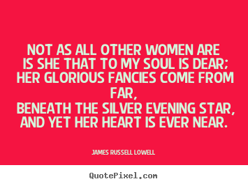 Love quotes - Not as all other women are is she that to my soul is dear; her glorious..