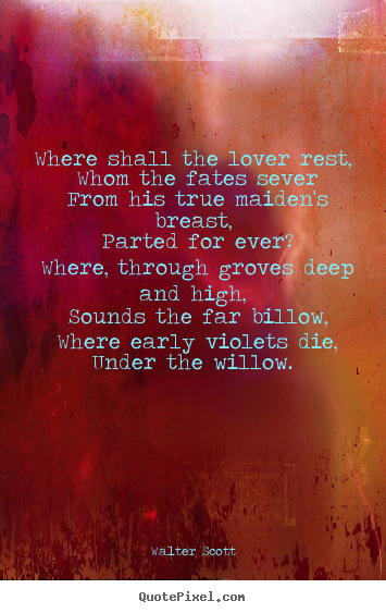 Quote about love - Where shall the lover rest, whom the fates..
