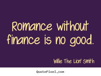 Quote about love - Romance without finance is no good.